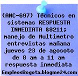 (ANC-697) Técnicos en sistemas RESPUESTA INMEDIATA &8211; manejo de Multimetro entrevistas mañana jueves 23 de agosoto de 8 am a 11 am respuesta inmediata