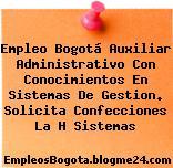 Empleo Bogotá Auxiliar Administrativo Con Conocimientos En Sistemas De Gestion. Solicita Confecciones La H Sistemas