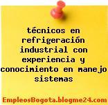 técnicos en refrigeración industrial con experiencia y conocimiento en manejo sistemas