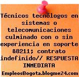 Técnicos tecnólogos en sistemas o telecomunicaciones culminado con o sin experiencia en soporte &8211; contrato indefinido// RESPUESTA INMEDIATA