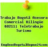 Trabajo Bogotá Asesora Comercial Bilingüe &8211; Teletrabajo Turismo