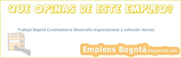 Trabajo Bogotá Cundinamarca Desarrollo organizacional y selección Ventas