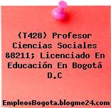 (T428) Profesor Ciencias Sociales &8211; Licenciado En Educación En Bogotá D.C