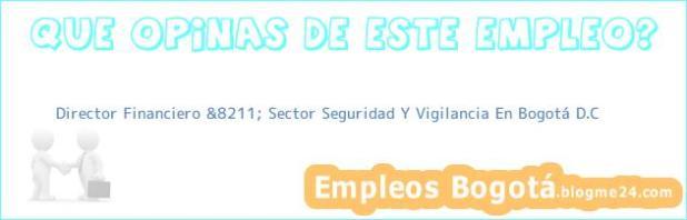 Director Financiero &8211; Sector Seguridad Y Vigilancia En Bogotá D.C