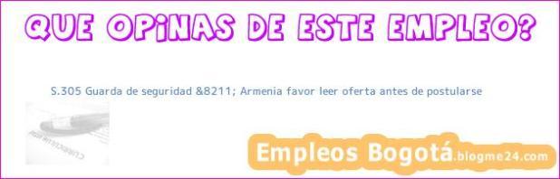 S.305 Guarda de seguridad &8211; Armenia favor leer oferta antes de postularse