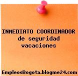 INMEDIATO COORDINADOR de seguridad vacaciones