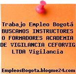 Trabajo Empleo Bogotá BUSCAMOS INSTRUCTORES O FORMADORES ACADEMIA DE VIGILANCIA CEFORVIG LTDA Vigilancia