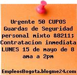 Urgente 50 CUPOS Guardas de Seguridad personal mixto &8211; Contratacion inmediata LUNES 15 de mayo de 8 ama a 2pm