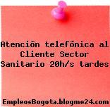 Atención telefónica al Cliente Sector Sanitario 20h/s tardes