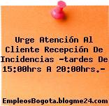 Urge Atención Al Cliente Recepción De Incidencias Tardes De 15:00hrs A 20:00hrs