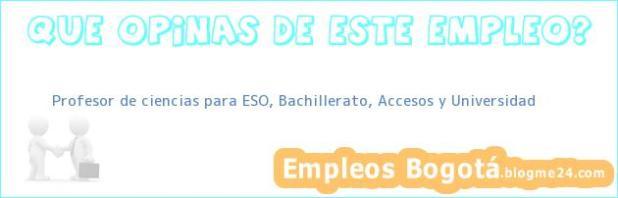Profesor de ciencias para ESO, Bachillerato, Accesos y Universidad