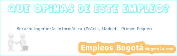 Becario Ingeniería informática (Prácti, Madrid – Primer Empleo