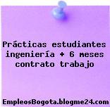 Prácticas estudiantes ingeniería + 6 meses contrato trabajo