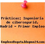 Prácticas: Ingeniería de cibersegurid, Madrid – Primer Empleo