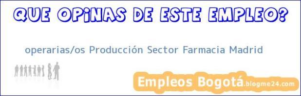 operarias/os Producción Sector Farmacia Madrid