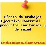Oferta de trabajo: Ejecutivo Comercial – productos sanitarios y de salud