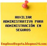 AUXILIAR ADMINISTRATIVA PARA ADMINISTRACIÓN EN SEGUROS