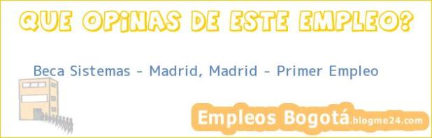 Beca Sistemas – Madrid, Madrid – Primer Empleo