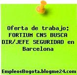 Oferta de trabajo: FORTIUM CNS BUSCA DIR/JEFE SEGURIDAD en Barcelona
