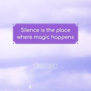 Silence is the place where magic happens.