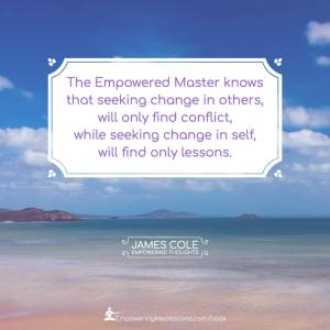 The Empowered person knows that seeking change in others, will only find conflict, while seeking change in self, will find only lessons.