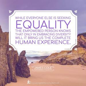 While everyone else is seeking equality, the Empowered person knows that only in embracing diversity will it bring us the complete human experience.