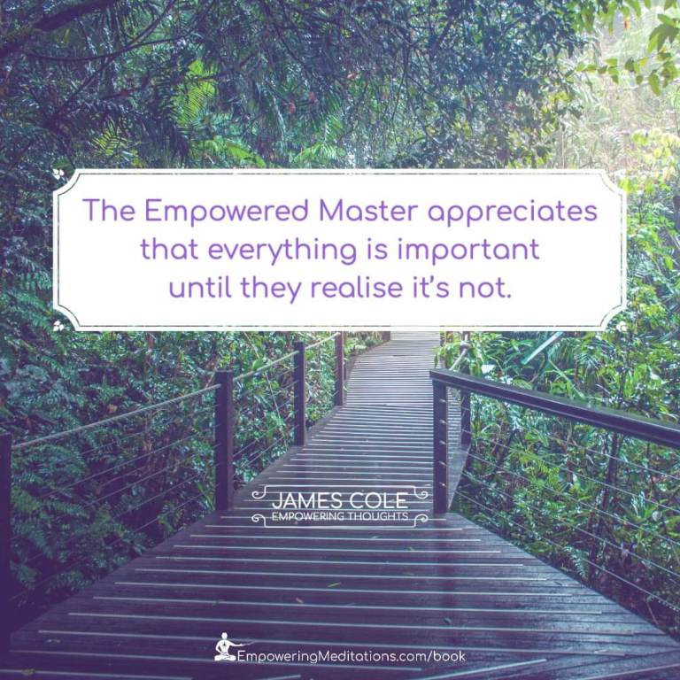 The Empowered person appreciates that everything is important until they realise it's not.
