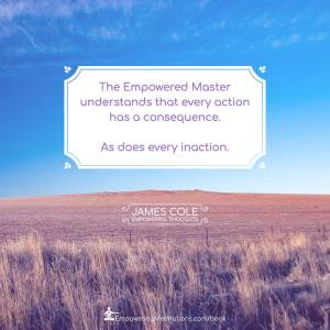The Empowered person understands that every action has a consequence. As does every inaction.