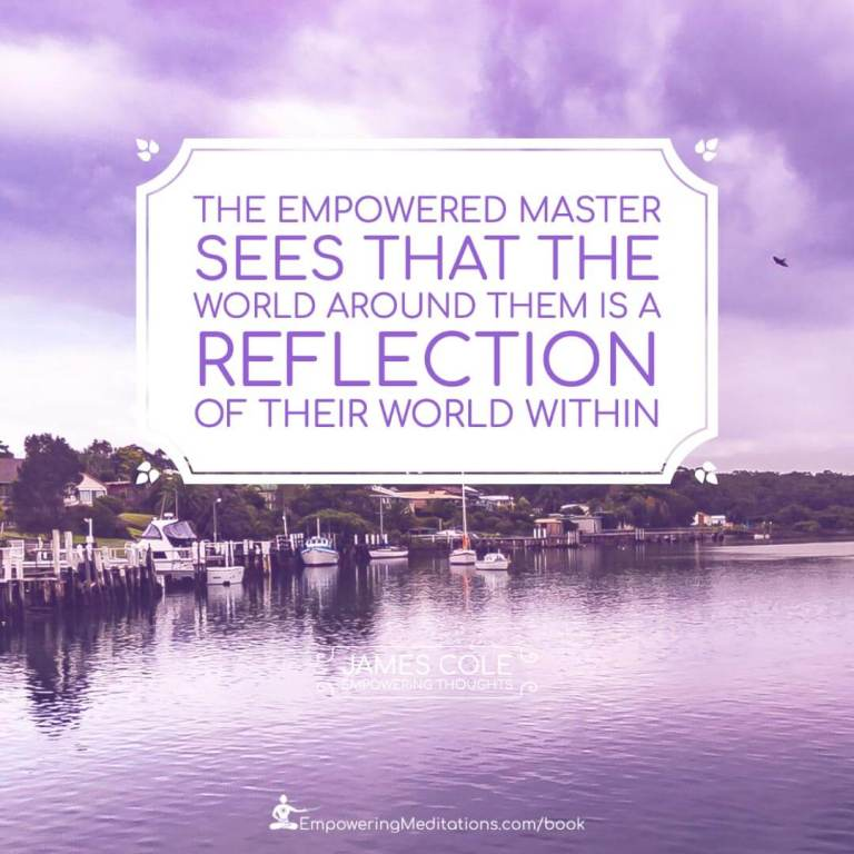 The Empowered person sees that the world around them is a reflection of their world within.