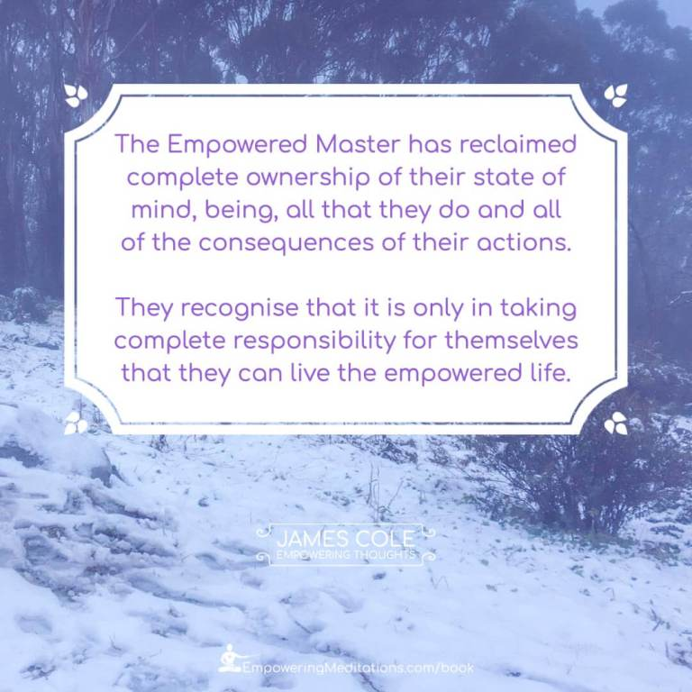 """""""The Empowered person has reclaimed complete ownership of their state of mind, being, all that they do and all of the consequences of their actions. They recognise that it is only in taking complete responsibility for themselves that they can live the empowered life."""""""