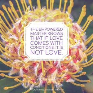 The Empowered person knows that if love comes with conditions, it is not love.