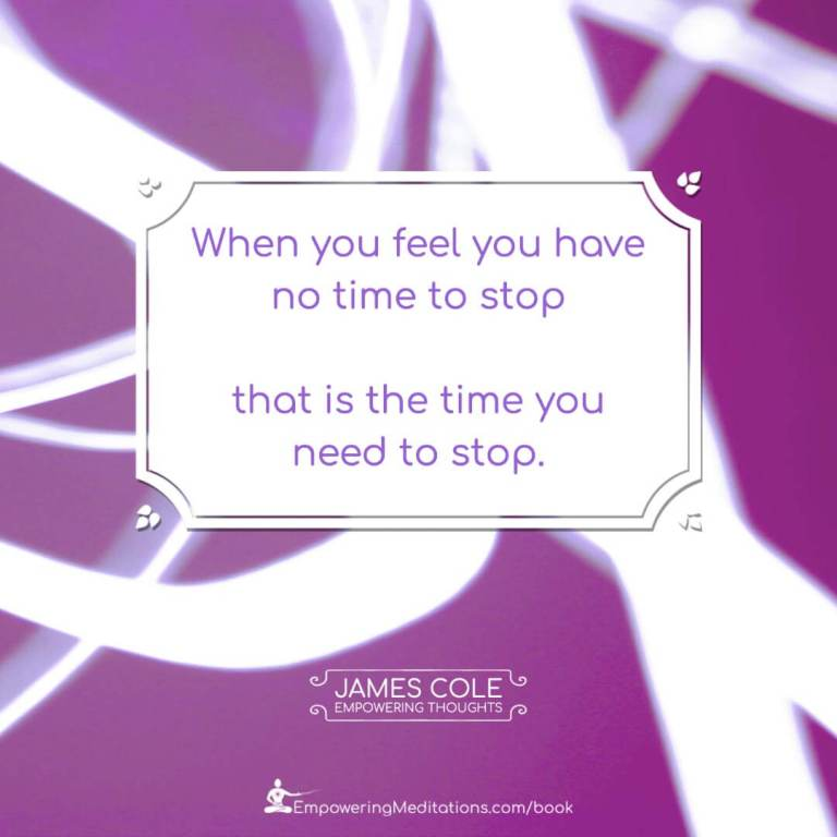 When you feel you have no time to stop, that is the time you need to stop.