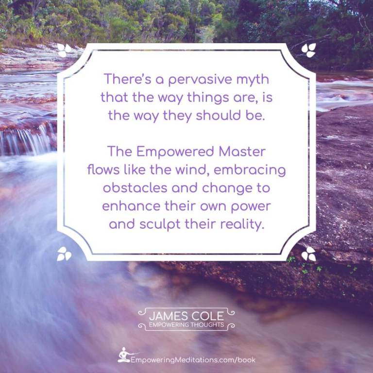 """""""There's a pervasive myth that the way things are, is the way they should be. The Empowered person flows like the wind, embracing obstacles and change to enhance their own power and sculpt their reality."""""""