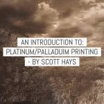 An introduction to Platinum/Palladium printing – by Scott Hays