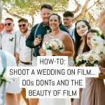 How-to: Shoot a wedding on film... the dos, donts and the beauty of film