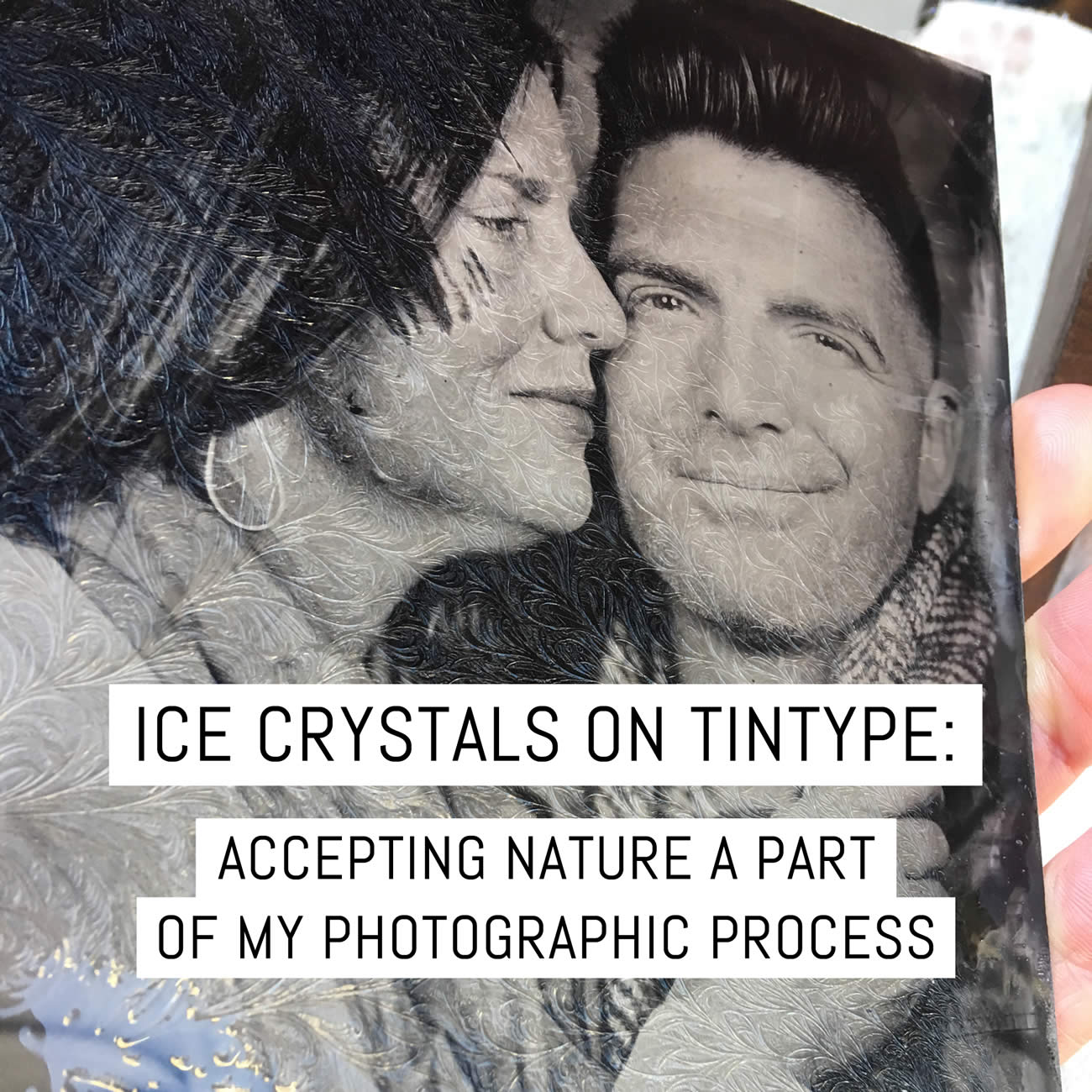 Ice crystals on tintype: making nature a part of my photographic process aka a song of ice then fire