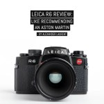 Leica R6 Review; Like recommending an Aston Martin - by Alexander Laurent