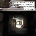 So, am I a film shooter now? Part 1: Finding what works for me – by Paul Turner