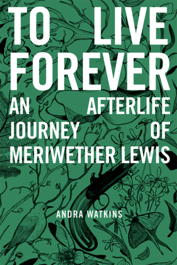 To Live Forever: An Afterlife Journey of Meriwether Lewis by Andrea Watkins