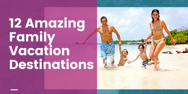 12 Amazing Family vacation destinations