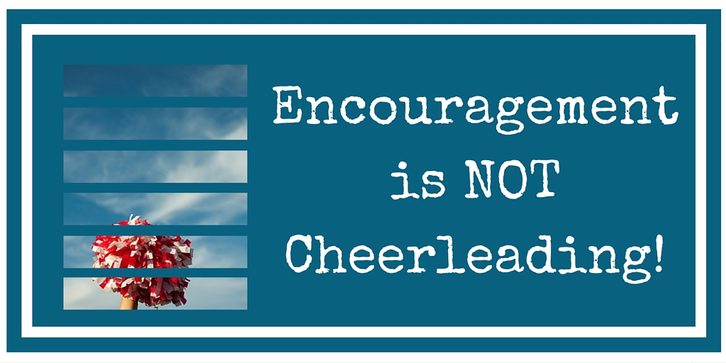 Encouragement 101- Encouragement Is Not Cheerleading