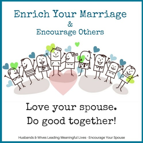 Enrich Your Marriage Encourage Others - Love your spouse and do good together - lead a meaningful life