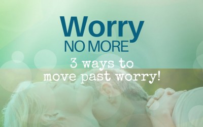 Worry No More – 3 Ways to Move Past Worry