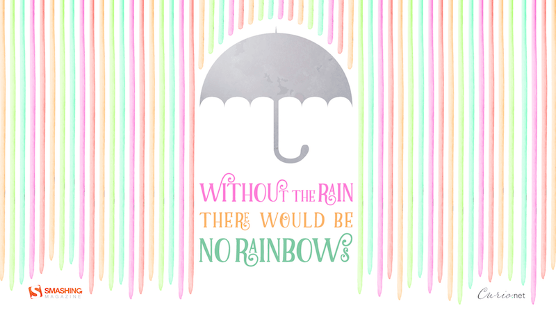 Without The Rain There Would Be No Rainbows.