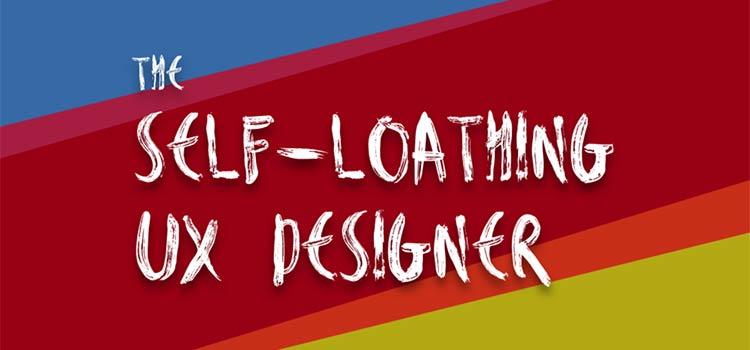 The Self-Loathing UX Designer