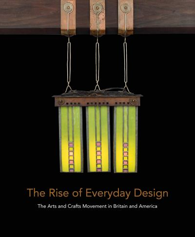 The Rise of Everyday Design. The arts and crafts movement in Britain and America