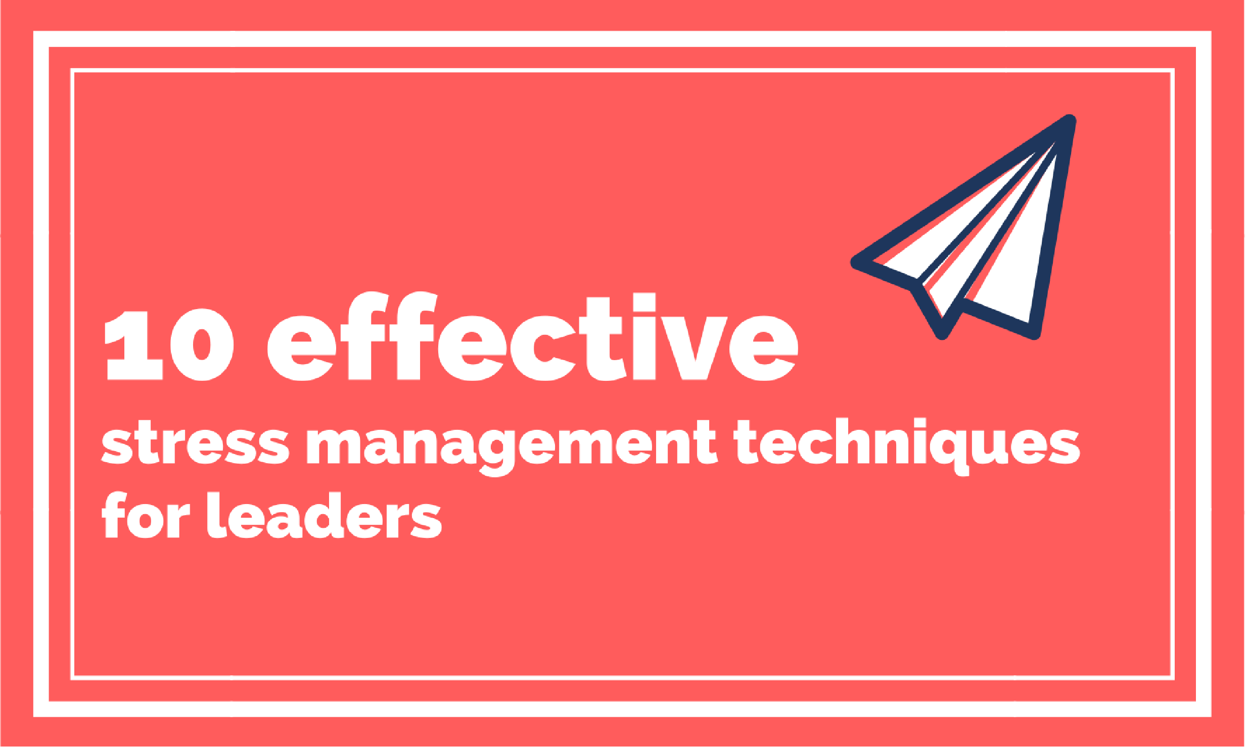 10 Effective Stress Management Techniques For Leaders