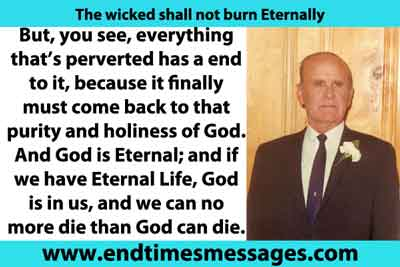 But, you see, everything that's perverted has a end to it, because it finally must come back to that purity and holiness of God. And God is Eternal; and if we have Eternal Life, God is in us, and we can no more die than God can die. There you are.