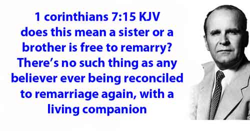 1 corinthians 7:15 KJV does this mean a sister or a brother is free to remarry? There's no such thing as any believer ever being reconciled to remarriage again, with a living companion