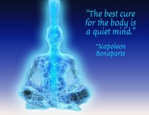 """The best cure for the body is a quiet mind."" ~Napoleon Bonaparte~"